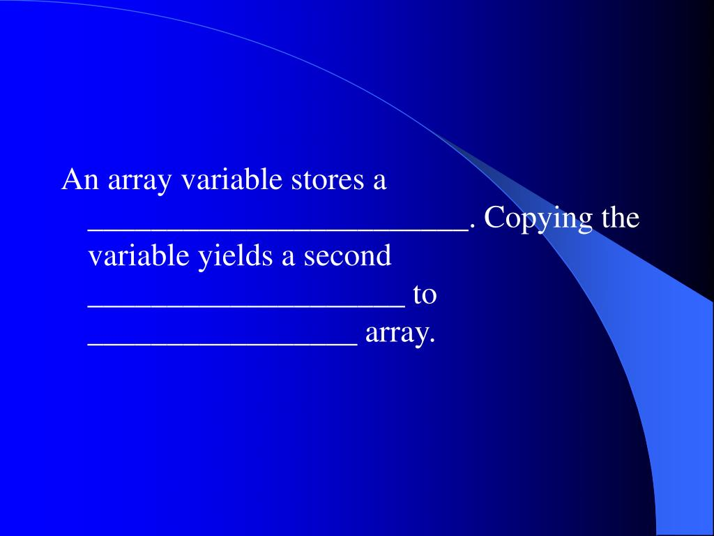An array variable stores a ________________________. Copying the variable yields a second ____________________ to _________________ array.