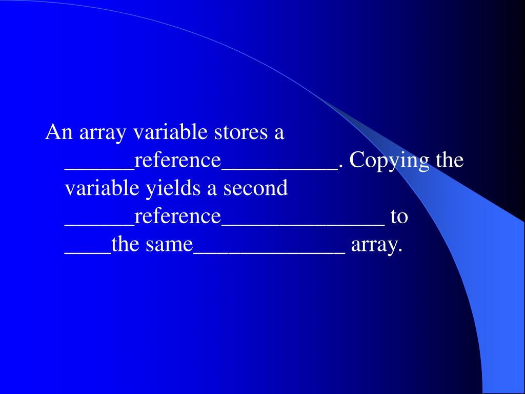 An array variable stores a ______reference__________. Copying the variable yields a second ______reference______________ to ____the same_____________ array.