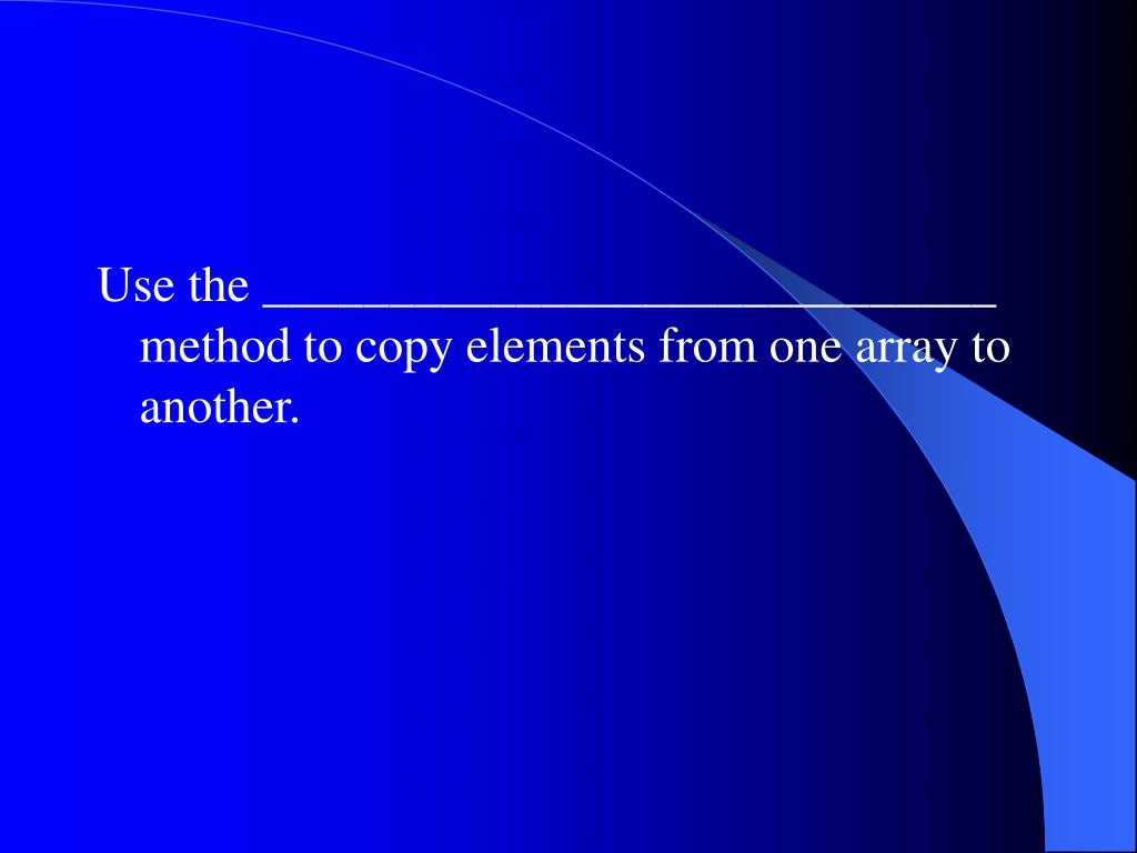 Use the _____________________________ method to copy elements from one array to another.