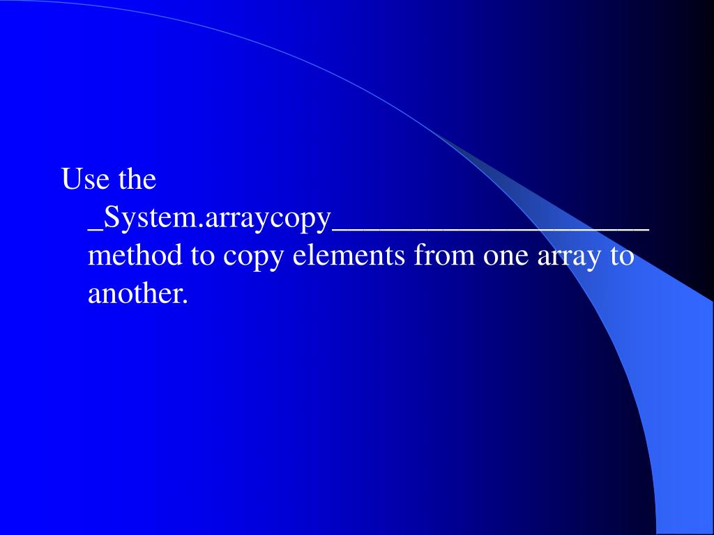Use the _System.arraycopy____________________ method to copy elements from one array to another.