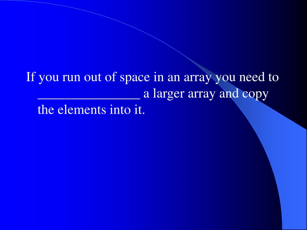 If you run out of space in an array you need to _______________ a larger array and copy the elements into it.