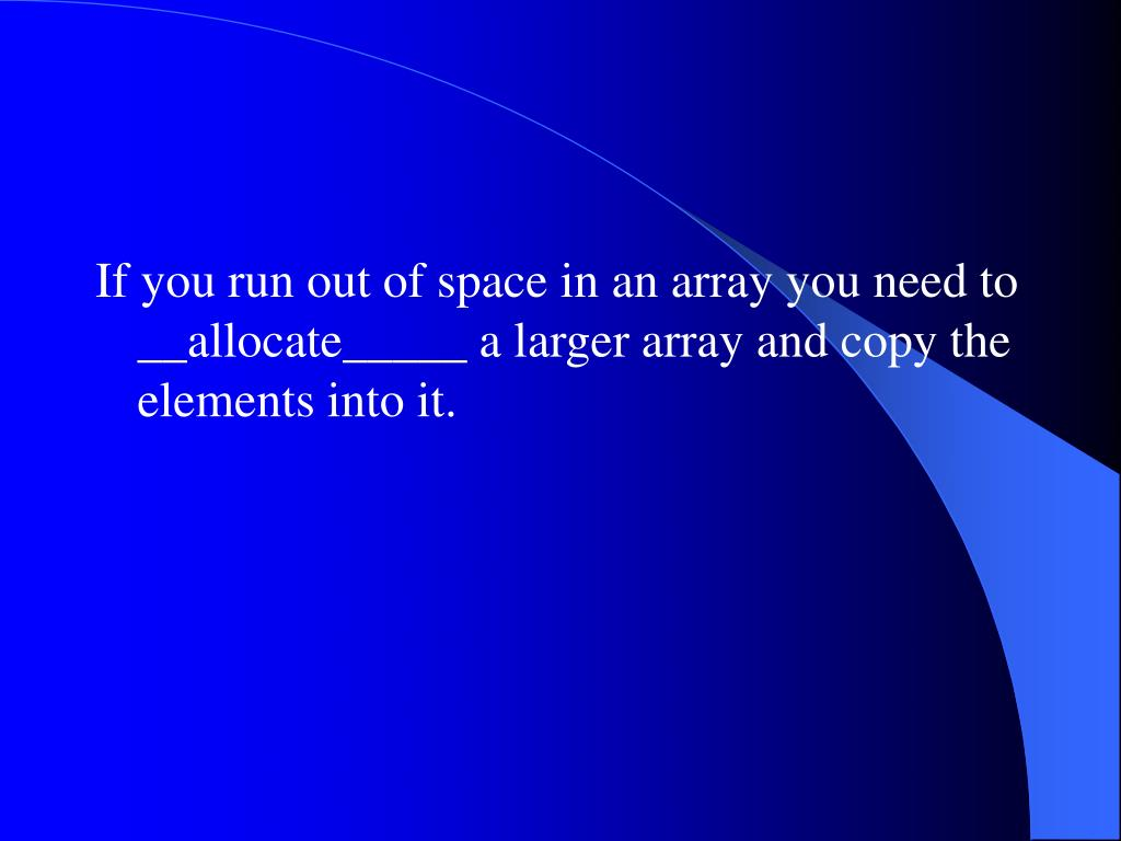 If you run out of space in an array you need to __allocate_____ a larger array and copy the elements into it.