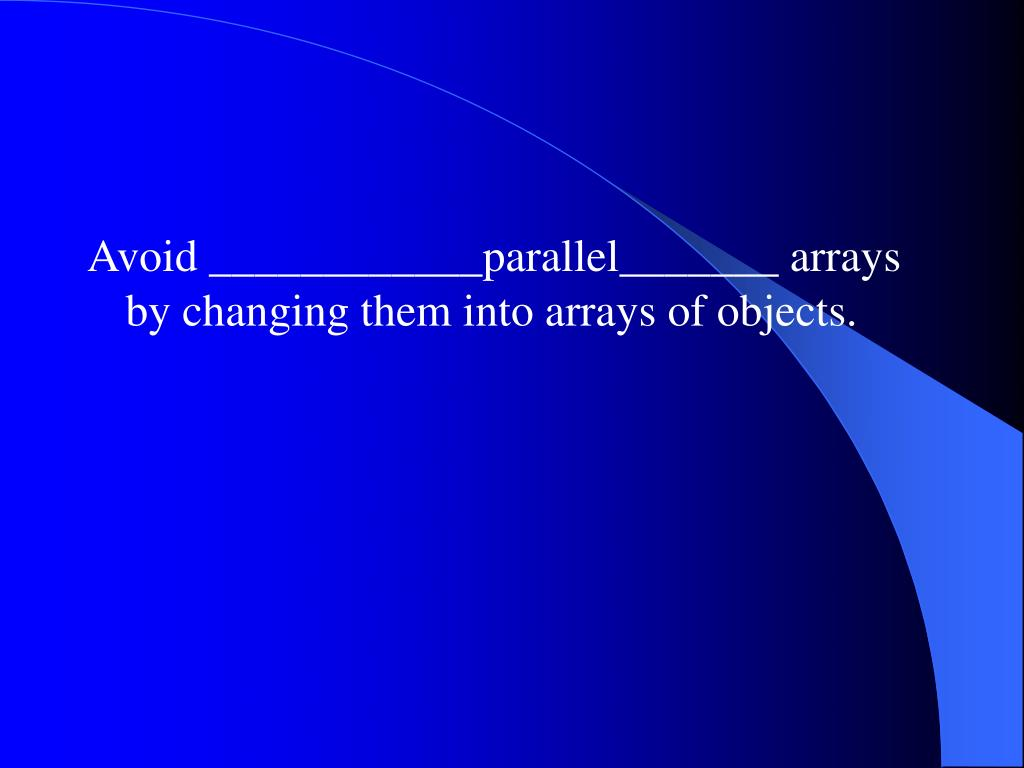 Avoid ____________parallel_______ arrays by changing them into arrays of objects.