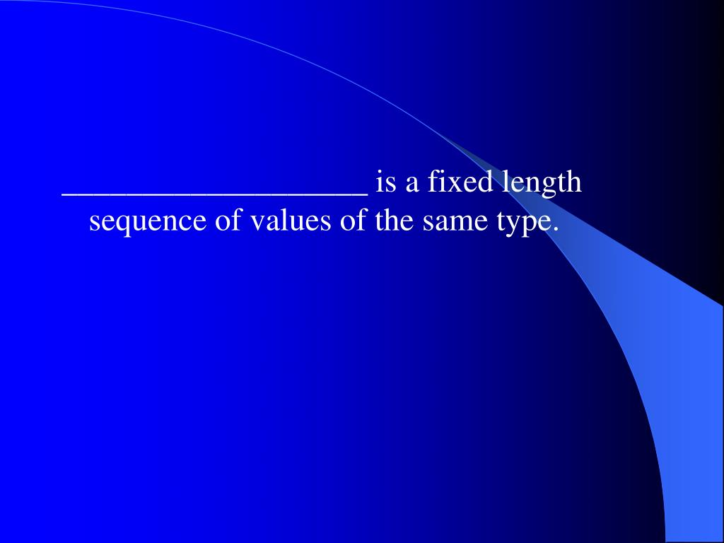 ___________________ is a fixed length sequence of values of the same type.