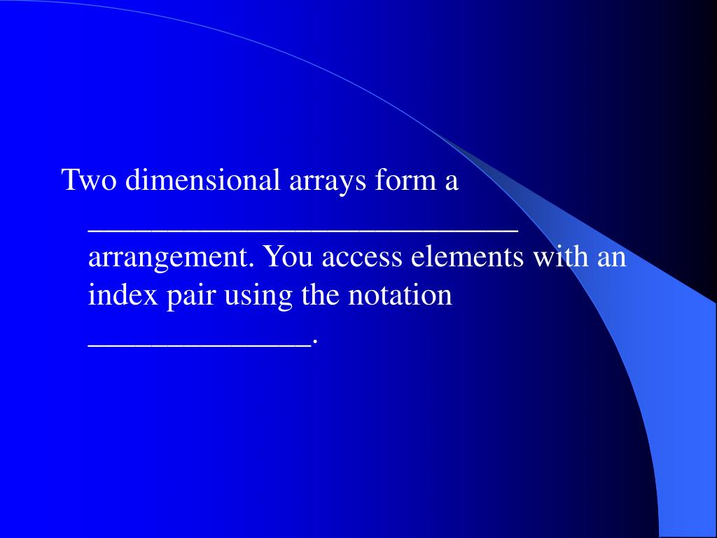 Two dimensional arrays form a ___________________________ arrangement. You access elements with an index pair using the notation ______________.