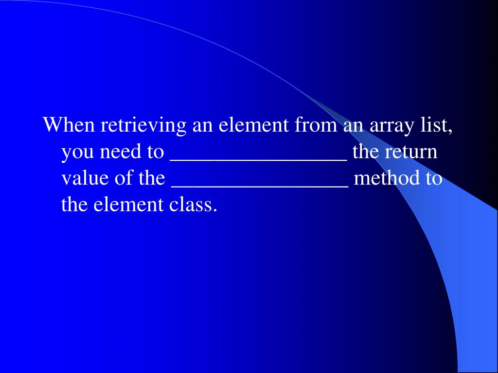 When retrieving an element from an array list, you need to ________________ the return value of the ________________ method to the element class.