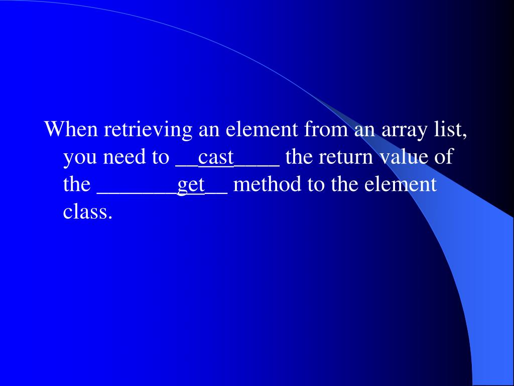 When retrieving an element from an array list, you need to __