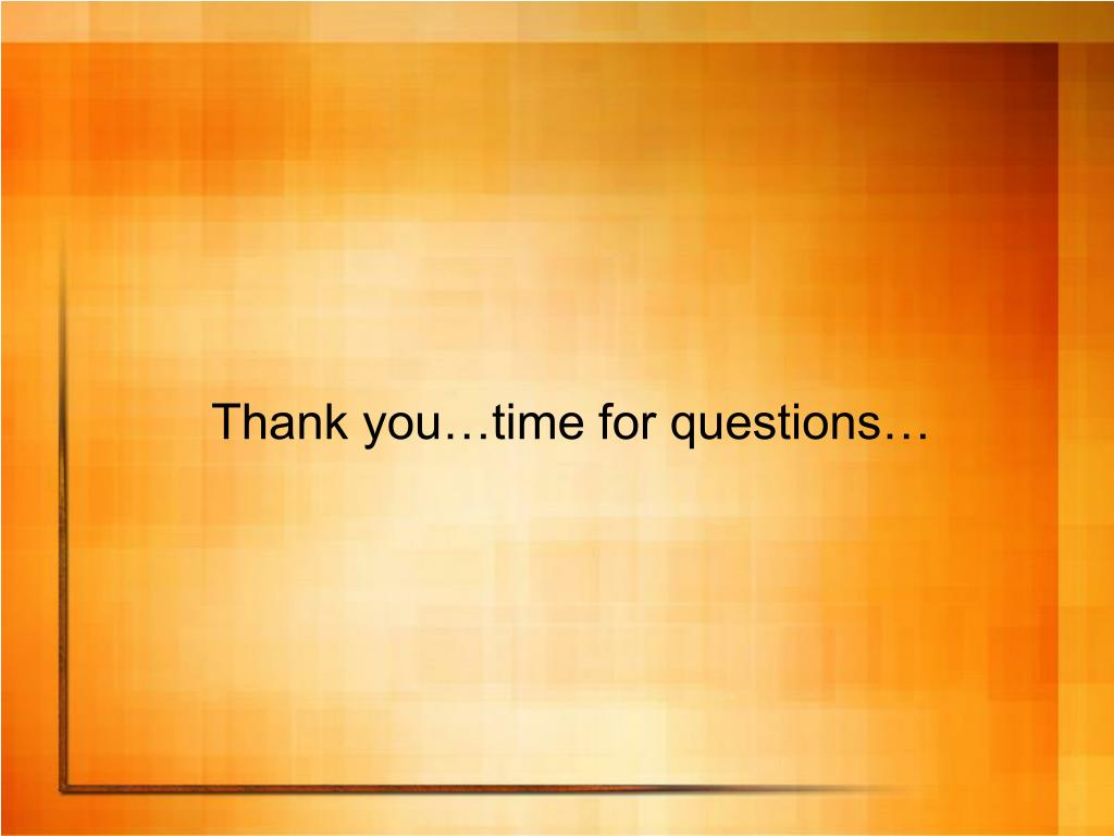 Thank you…time for questions…