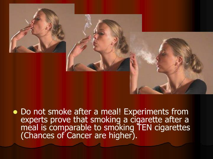 Do not smoke after a meal! Experiments from experts prove that smoking a cigarette after a meal is comparable to smoking TEN cigarettes (Chances of Cancer are higher).