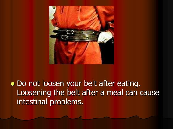 Do not loosen your belt after eating. Loosening the belt after a meal can cause intestinal problems.