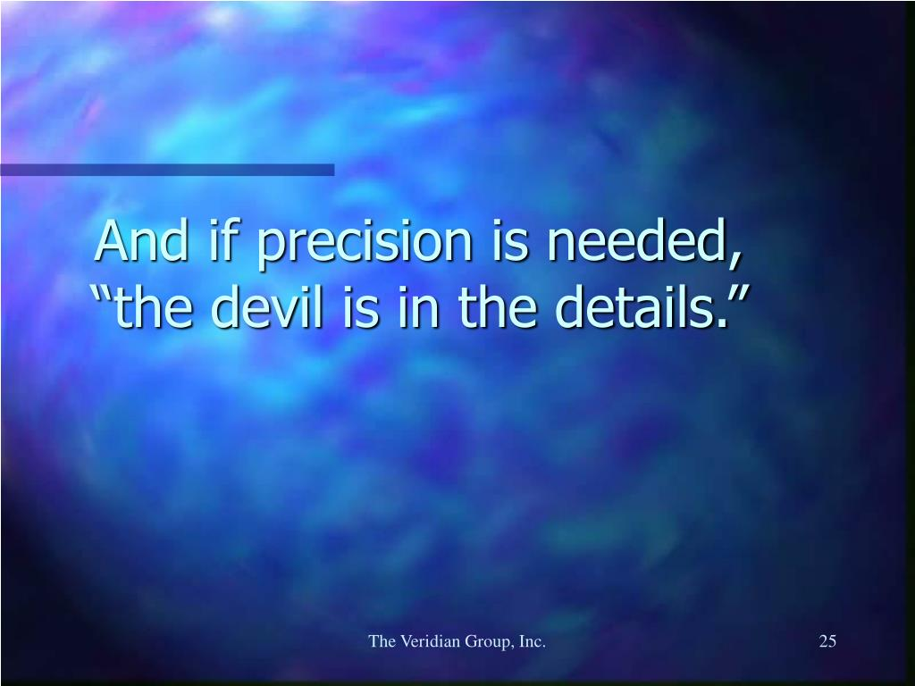 "And if precision is needed, ""the devil is in the details."""