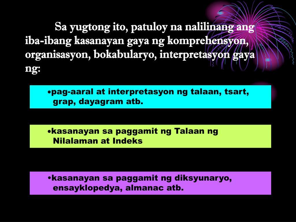 Sa yugtong ito, patuloy na nalilinang ang iba-ibang kasanayan gaya ng komprehensyon, organisasyon, bokabularyo, interpretasyon gaya ng: