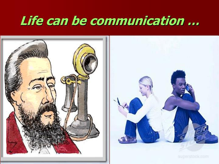 Life can be communication …