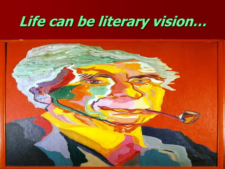 Life can be literary vision…