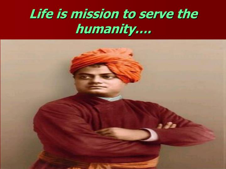 Life is mission to serve the humanity….
