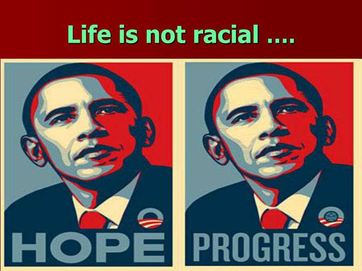 Life is not racial