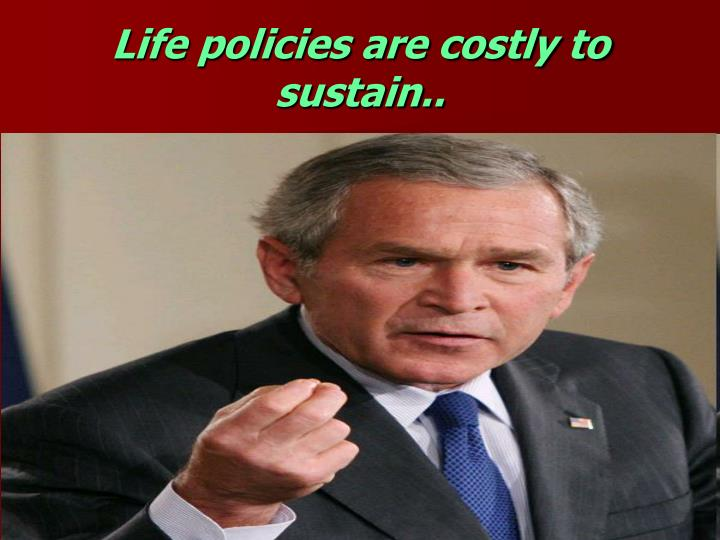 Life policies are costly to sustain..