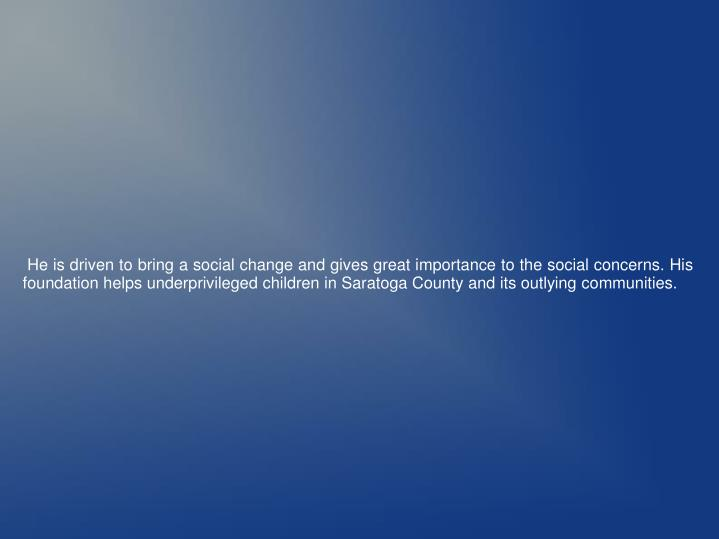 He is driven to bring a social change and gives great importance to the social concerns. His founda...