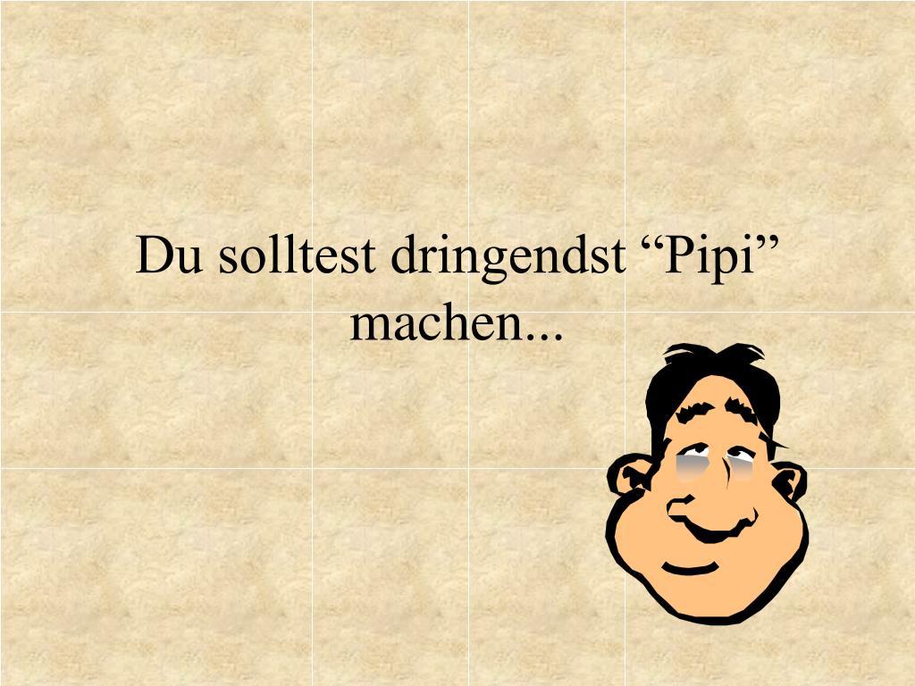 """Du solltest dringendst """"Pipi"""" machen..."""