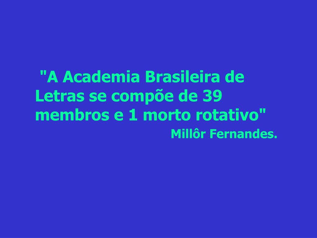 """""""A Academia Brasileira de Letras se compõe de 39 membros e 1 morto rotativo"""""""