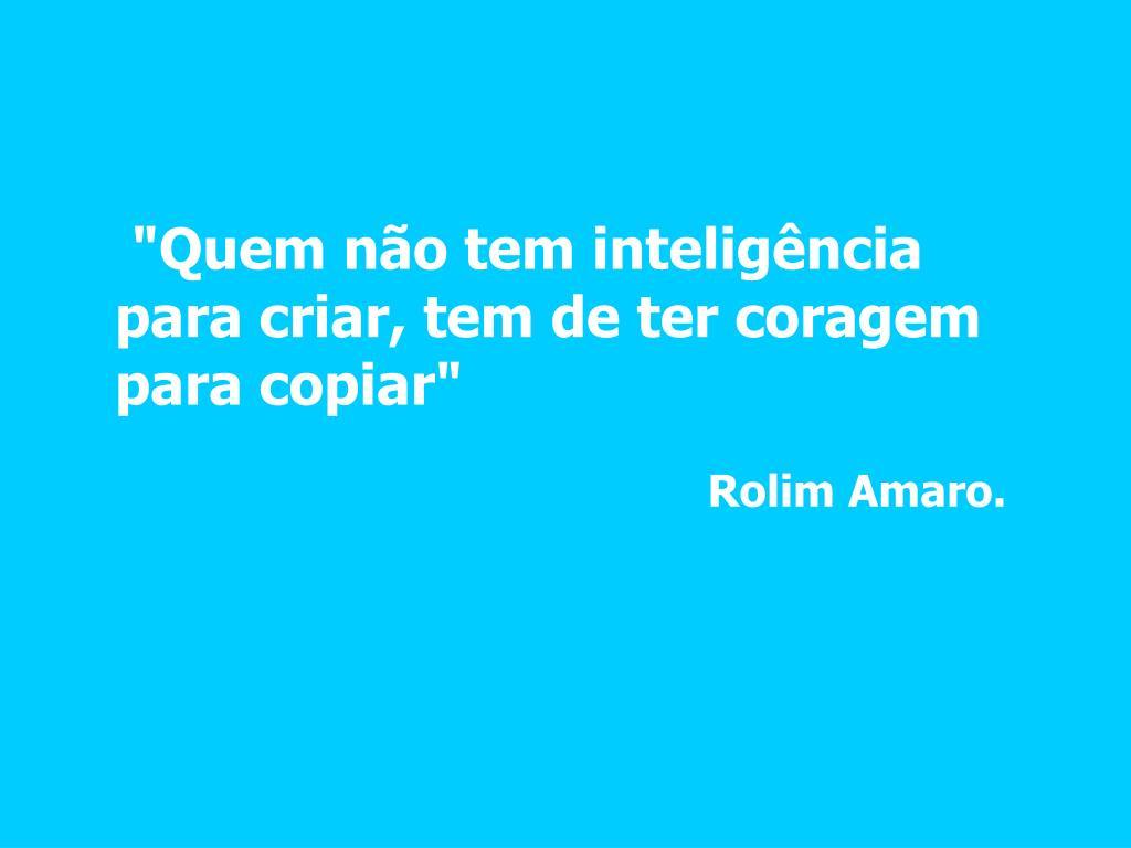 """""""Quem não tem inteligência para criar, tem de ter coragem para copiar"""""""