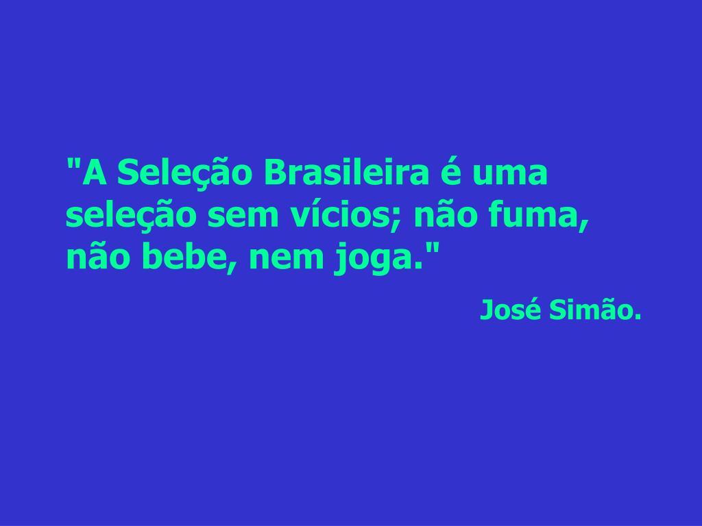 """""""A Seleção Brasileira é uma seleção sem vícios; não fuma, não bebe, nem joga."""""""