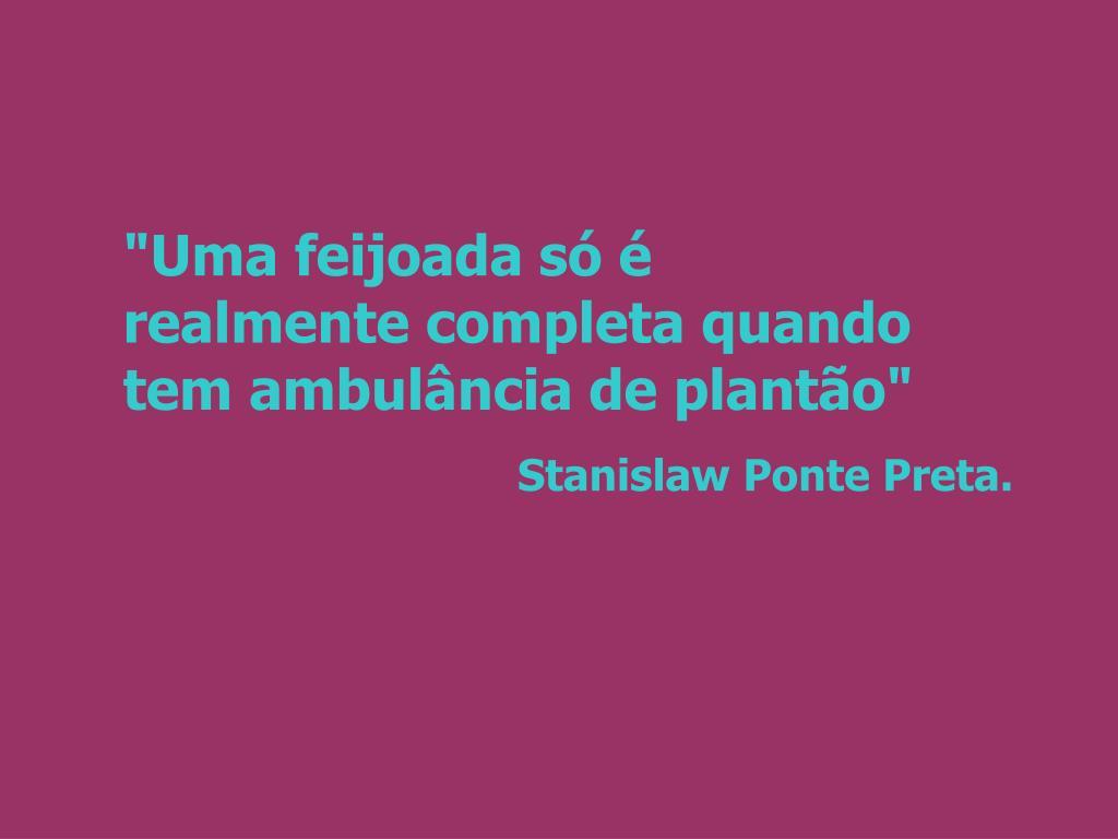 """""""Uma feijoada só é      realmente completa quando tem ambulância de plantão"""""""