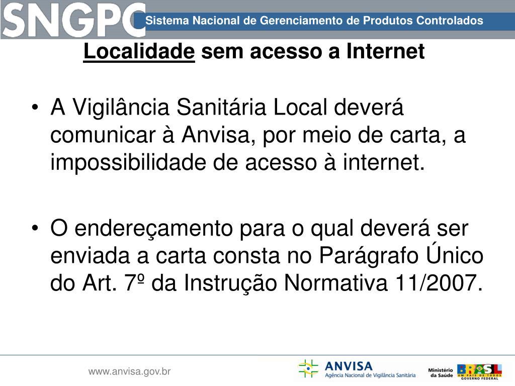 A Vigilância Sanitária Local deverá comunicar à Anvisa, por meio de carta, a  impossibilidade de acesso à internet.