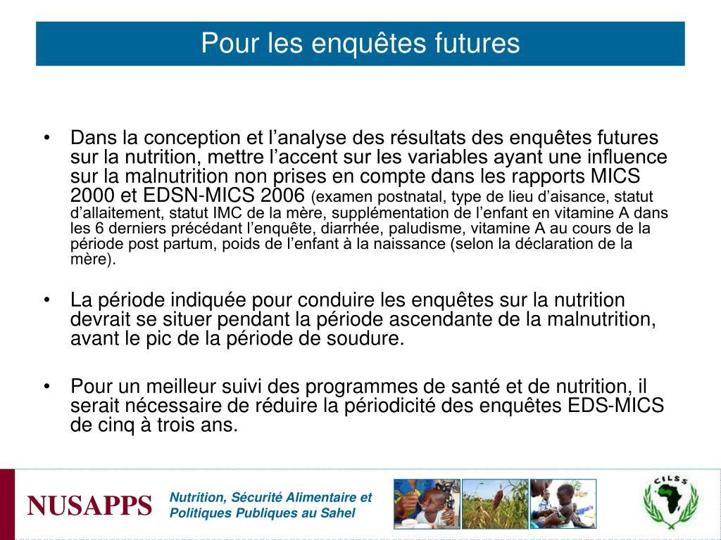 Dans la conception et l'analyse des résultats des enquêtes futures sur la nutrition, mettre l'accent sur les variables ayant une influence sur la malnutrition non prises en compte dans les rapports MICS 2000 et EDSN-MICS 2006