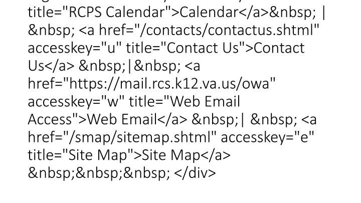 "<div id=""topline""> <a href=""http://blackboard.rcs.k12.va.us/"" accesskey=""b"" title=""Blackboard"">Blackboard</a> |  <a href=""http://www.chronodex.com/index.cfm?orgid=roanokecounty"" accesskey=""d"" title=""RCPS Calendar"">Calendar</a> |  <a href=""/contacts/contactus.shtml"" accesskey=""u"" title=""Contact Us"">Contact Us</a> | <a href=""https://mail.rcs.k12.va.us/owa"" accesskey=""w"" title=""Web Email Access"">Web Email</a> |  <a href=""/smap/sitemap.shtml"" accesskey=""e"" title=""Site Map"">Site Map</a>  </div>"