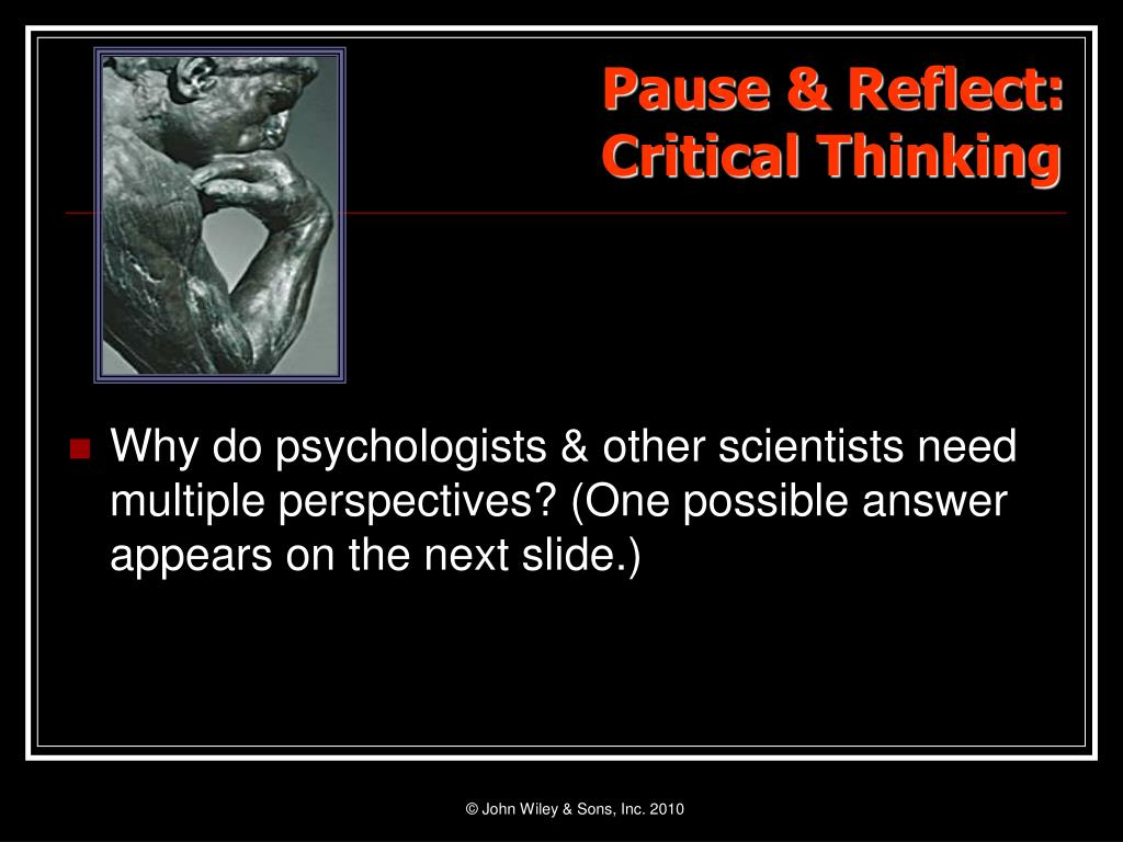 Why do psychologists & other scientists need multiple perspectives? (One possible answer appears on the next slide.)