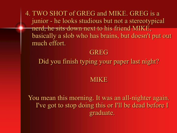 4. TWO SHOT of GREG and MIKE. GREG is a junior - he looks studious but not a stereotypical nerd, he sits down next to his friend MIKE, basically a slob who has brains, but doesn't put out much effort.
