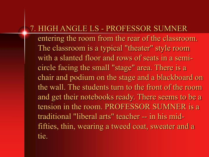 "7. HIGH ANGLE LS - PROFESSOR SUMNER entering the room from the rear of the classroom. The classroom is a typical ""theater"" style room with a slanted floor and rows of seats in a semi-circle facing the small ""stage"" area. There is a chair and podium on the stage and a blackboard on the wall. The students turn to the front of the room and get their notebooks ready. There seems to be a tension in the room. PROFESSOR SUMNER is a traditional ""liberal arts"" teacher -- in his mid-fifties, thin, wearing a tweed coat, sweater and a tie."