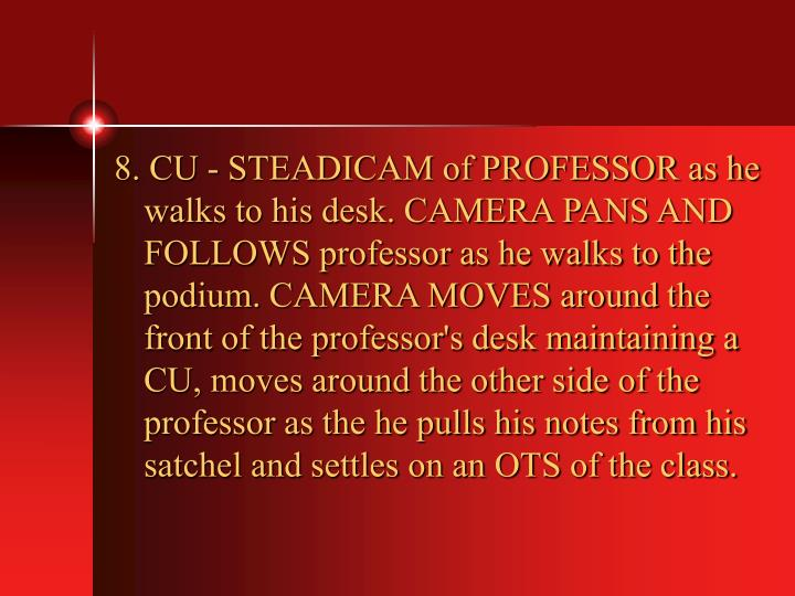 8. CU - STEADICAM of PROFESSOR as he walks to his desk. CAMERA PANS AND FOLLOWS professor as he walks to the podium. CAMERA MOVES around the front of the professor's desk maintaining a CU, moves around the other side of the professor as the he pulls his notes from his satchel and settles on an OTS of the class.