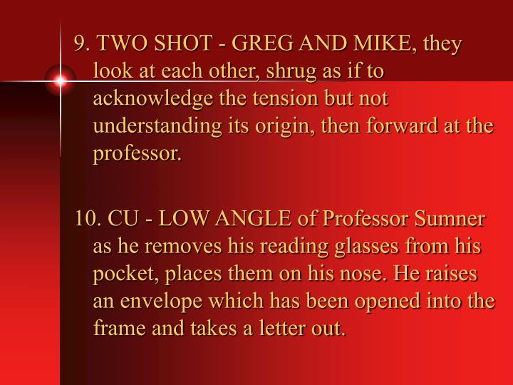 9. TWO SHOT - GREG AND MIKE, they look at each other, shrug as if to acknowledge the tension but not understanding its origin, then forward at the professor.