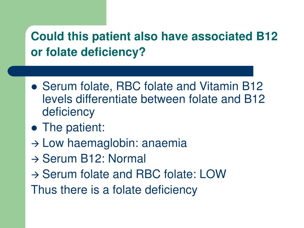 Could this patient also have associated B12 or folate deficiency?
