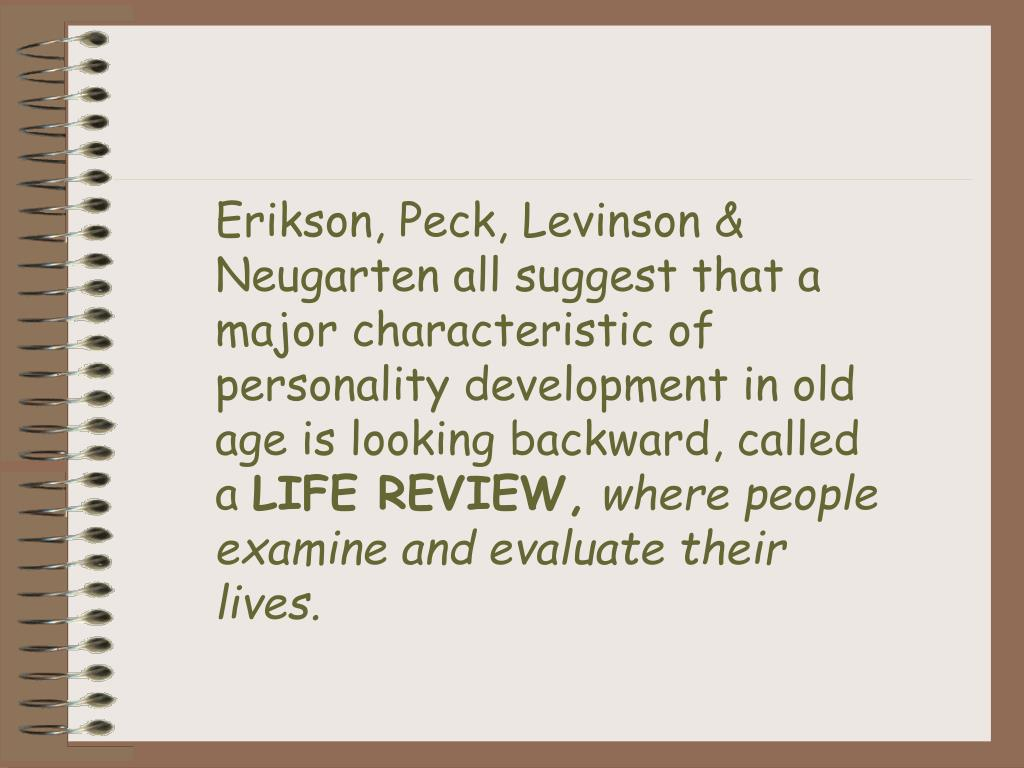 Erikson, Peck, Levinson & Neugarten all suggest that a major characteristic of personality development in old age is looking backward, called a
