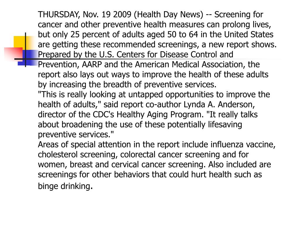THURSDAY, Nov. 19 2009 (Health Day News) -- Screening for cancer and other preventive health measures can prolong lives, but only 25 percent of adults aged 50 to 64 in the United States are getting these recommended screenings, a new report shows.
