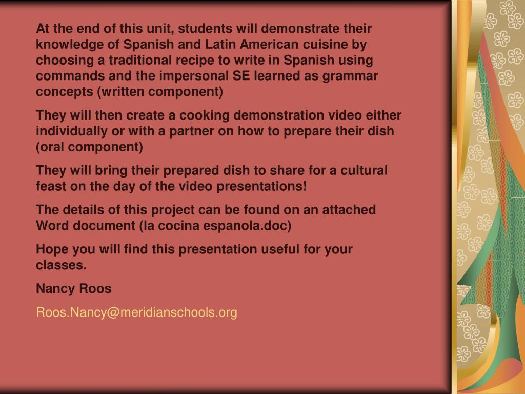 At the end of this unit, students will demonstrate their knowledge of Spanish and Latin American cuisine by choosing a traditional recipe to write in Spanish using commands and the impersonal SE learned as grammar concepts (written component)