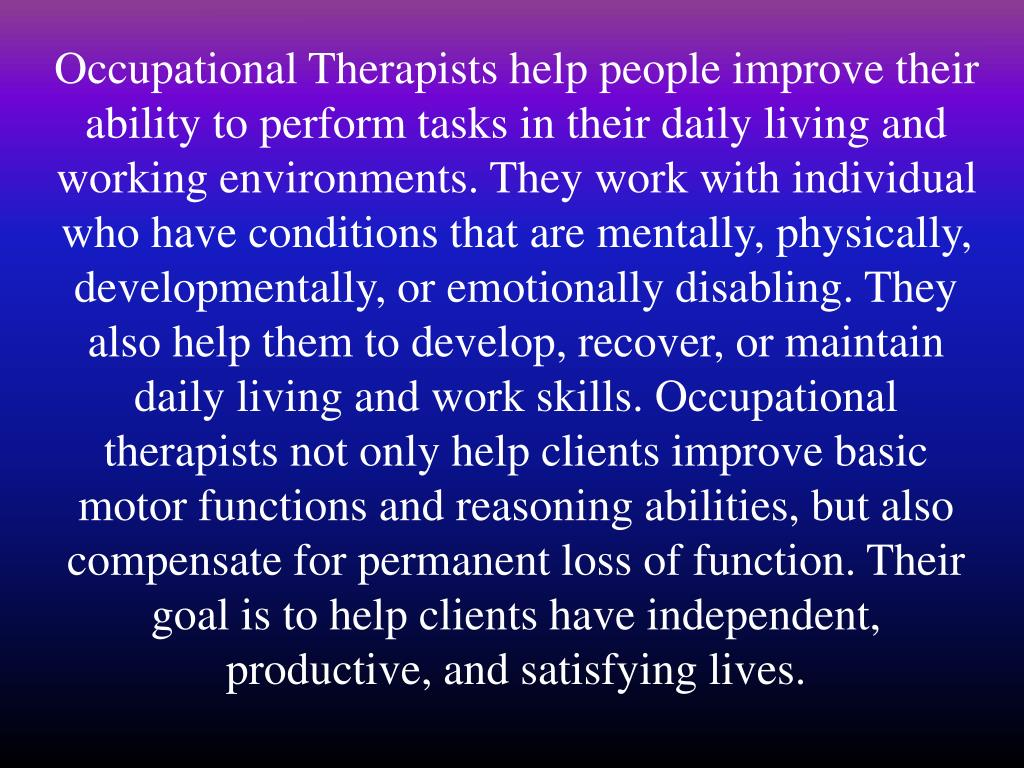 Occupational Therapists help people improve their ability to perform tasks in their daily living and working environments. They work with individual who have conditions that are mentally, physically, developmentally, or emotionally disabling. They also help them to develop, recover, or maintain daily living and work skills. Occupational therapists not only help clients improve basic motor functions and reasoning abilities, but also compensate for permanent loss of function. Their goal is to help clients have independent, productive, and satisfying lives.