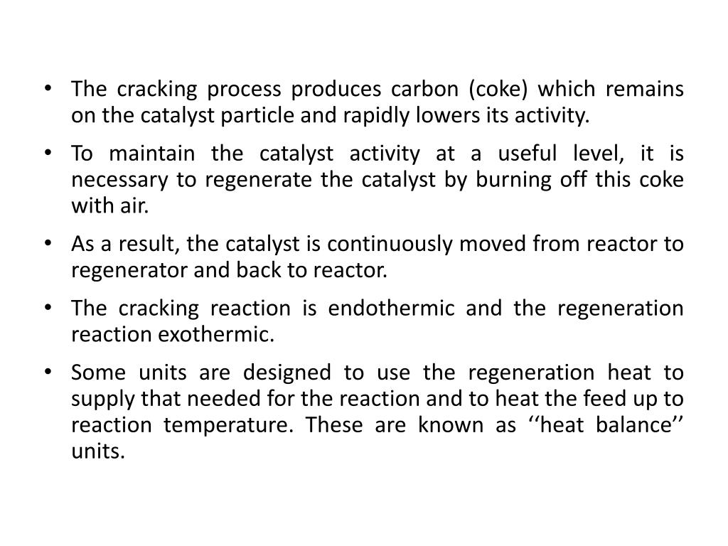 The cracking process produces carbon (coke) which remains on the catalyst particle and rapidly lowers its activity.