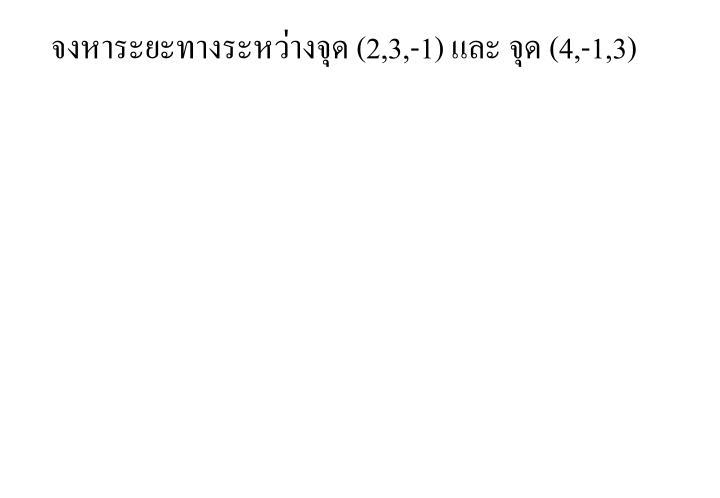 จงหาระยะทางระหว่างจุด (2,3,-1)