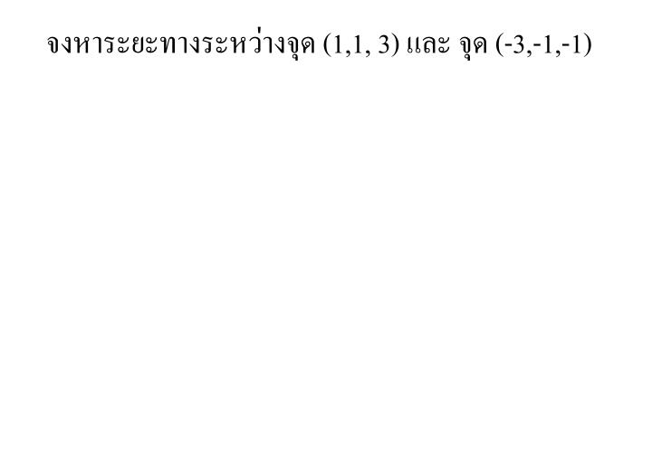 จงหาระยะทางระหว่างจุด (1,1, 3)