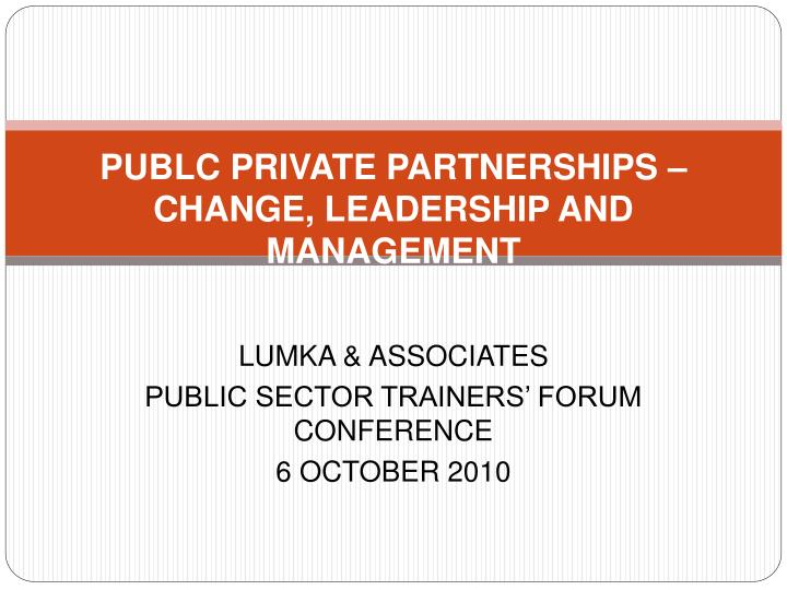 PUBLC PRIVATE PARTNERSHIPS – CHANGE, LEADERSHIP AND MANAGEMENT