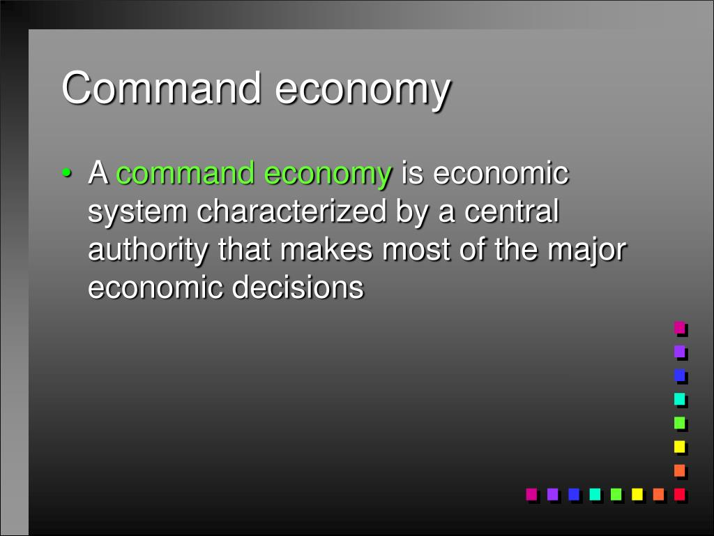 economy system command Types of economic systems overview by phds from stanford, harvard,  in a command economic system or planned economy, the government controls the economy.