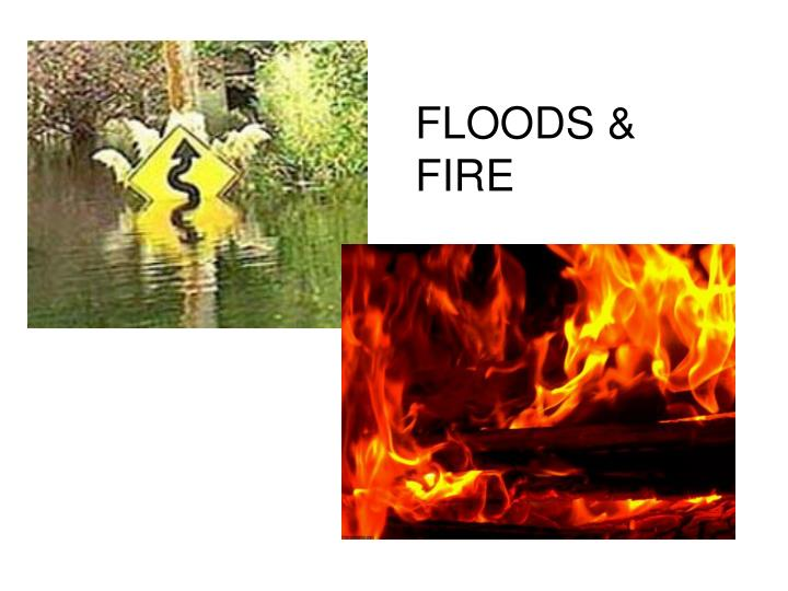FLOODS & FIRE