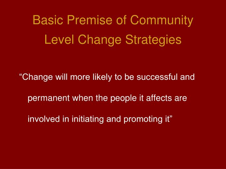 Basic premise of community level change strategies