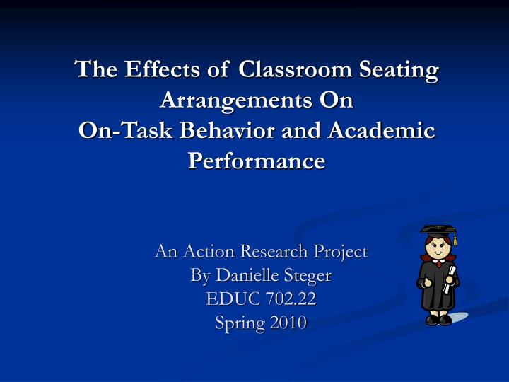 The effects of classroom seating arrangements on on task behavior and academic performance