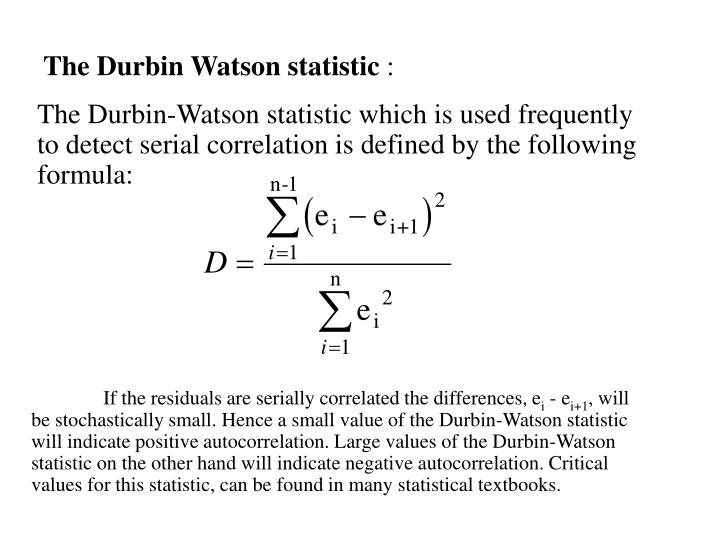 The Durbin-Watson statistic which is used frequently to detect serial correlation is defined by the following formula: