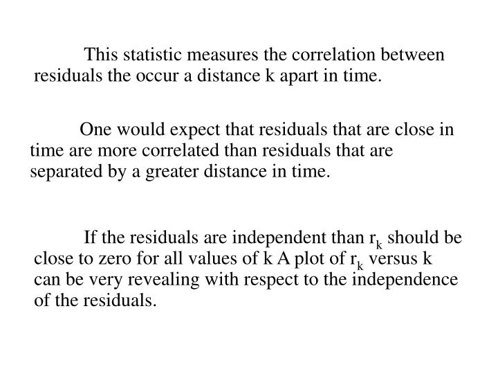 This statistic measures the correlation between residuals the occur a distance k apart in time.
